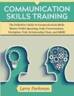 Communication Skills Training: The Definitive Guide to Communication Skills Master Public Speaking, Daily Conversations, Workplace Talk, Relationship Cover Image