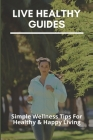 Live Healthy Guides: Simple Wellness Tips For Healthy & Happy Living: Living Healthy Lifestyle Cover Image