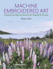 Machine Embroidered Art: Painting The Natural World With Needle & Thread Cover Image