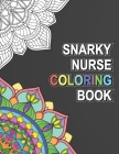 Snarky Nurse Coloring Book: Relatable Funny Adult Coloring Book With Nurse Problems Perfect Gift For Registered Nurses, Nurse Practitioners And Nu Cover Image