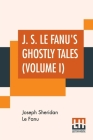 J. S. Le Fanu's Ghostly Tales (Volume I): Schalken The Painter (1851) And An Account Of Some Strange Disturbances In Aungier Street (1853) Cover Image