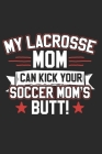 My Lacrosse Mom Can Kick Your Soccer Moms Butt: Lacrosse Composition Notebook. Sports Player Wide Ruled Book 6x9 in, 110 pages, ... kids, elementary s Cover Image