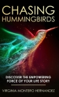 Chasing Hummingbirds: Discover the Empowering Force of Your Life Story Cover Image