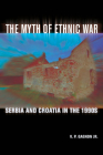 The Myth of Ethnic War: Serbia and Croatia in the 1990s Cover Image