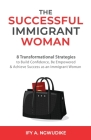 The Successful Immigrant Woman: 8 Transformational strategies to build confidence, be empowered, and achieve success as an immigrant woman Cover Image