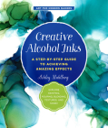 Creative Alcohol Inks: A Step-by-Step Guide to Achieving Amazing Effects--Explore Painting, Pouring, Blending, Textures, and More! (Art for Modern Makers) Cover Image