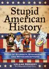Stupid American History: Tales of Stupidity, Strangeness, and Mythconceptions Cover Image