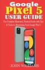 Google Pixel 5 User Guide: The Complete Illustrated, Practical Guide with Tips & Tricks to Maximizing your Google Pixel 5 Cover Image