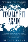 Weight Loss For Men: FINALLY FIT AGAIN - The Ultimate Men's Health Book To Lose Weight With Complete Meal Plans, Workout Plans, Intermitten Cover Image