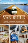 Van Build: A complete DIY guide to designing, converting and self-building your campervan or motorhome Cover Image