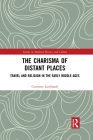 The Charisma of Distant Places: Travel and Religion in the Early Middle Ages (Studies in Medieval History and Culture) Cover Image