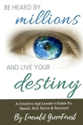 Be Heard By Millions & Live Your Destiny: A Creative Age Leader's Guide To Speak, Sell, Serve & Succeed Cover Image