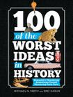100 of the Worst Ideas in History: Humanity's Thundering Brainstorms Turned Blundering Brain Farts Cover Image