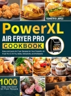 PowerXL Air Fryer Pro Cookbook: 1000 Easy and Quick Air Fryer Recipes for Your PowerXL Air Fryer Pro to Air Fry, Bake, Dehydrate, and Rotisserie Cover Image