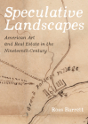 Speculative Landscapes: American Art and Real Estate in the Nineteenth Century Cover Image