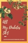 All My Diabetes Sh*t Blood Sugar Blood Pressure Log Book: V.7 Floral Glucose Tracking Log Book 54 Weeks with Monthly Review Monitor Your Health (1 Yea Cover Image