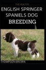 The Healthy English Springer Spaniels Dog Breeding: Training, Nutrition, Recall, Hunting, Grooming, Health Care and more For English Springer dog Cover Image