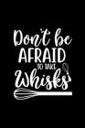 Don't Be Afraid To Take Whisks: 100 Pages 6'' x 9'' Recipe Log Book Tracker - Best Gift For Cooking Lover Cover Image