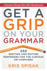 Get a Grip on Your Grammar: 250 Writing and Editing Reminders for the Curious or Confused Cover Image