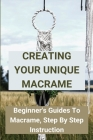 Creating Your Unique Macrame: Beginner's Guides To Macrame, Step By Step Instruction: Basic Macramé Knots: Step By Step Guide Cover Image