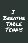 I Breathe Table Tennis: Blank Lined Notebook Cover Image