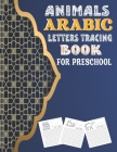 Animals Arabic Letters Tracing Book For Preschool: New Book To Practice Hand Writing In Arabic For Pre-K - Kindergarten And Kids Cover Image