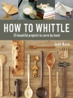 How to Whittle: 25 Beautiful Projects to Carve by Hand Cover Image