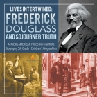 Lives Intertwined: Frederick Douglass and Sojourner Truth - African American Freedom Fighters - Biography 5th Grade - Children's Biograph Cover Image