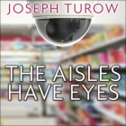 The Aisles Have Eyes Lib/E: How Retailers Track Your Shopping, Strip Your Privacy, and Define Your Power Cover Image