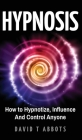 Hypnosis: How to Hypnotize, Influence And Control Anyone Cover Image