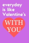 everyday is like Valentine's with you: a beautiful notebook for valentine to your love Cover Image