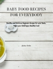 Baby Food Recipes for Everybody: Healthy and Delicious Beginner Recipes for your Baby. Make your Child Enjoy Healthy Food Cover Image