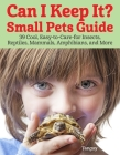 Can I Keep It? Small Pets Guide: 39 Cool, Easy-To-Care-For Insects, Reptiles, Mammals, Amphibians, and More Cover Image