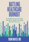 Battling Healthcare Burnout: Learning to Love the Job You Have, While Creating the Job You Love Cover Image