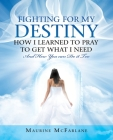 Fighting for My Destiny How I Learned to Pray to Get What I Need: And How You Can Do It Too Cover Image