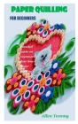 Paper Quilling for Beginners: Detailed guide on beginners first time paper quilling Cover Image