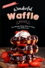 Wonderful Waffle Recipes: The Ultimate Recipe Book for Every True Waffle Lover Cover Image
