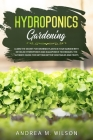 Hydroponics Gardening: Learn the secret for growing plants in your garden with detailed hydroponics and aquaponics techniques. The ultimate g Cover Image