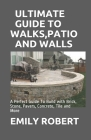 Ultimate Guide to Walks, Patio and Walls: A Perfect Guide To Build with Brick, Stone, Pavers, Concrete, Tile and More Cover Image