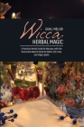 Wicca Herbal Magic: A Practical Herbal Guide for Wiccans, with the Must-Have Natural Herbs for Baths, Oils, Teas, and Magic Spells Cover Image