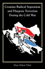 Croatian Radical Separatism and Diaspora Terrorism During the Cold War (Central European Studies) Cover Image
