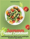 Summer Salad Cookbook: 100 Salad Recipes With Fresh and Bright Seasonal Ingredients Cover Image