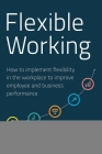 Flexible Working: How to Implement Flexibility in the Workplace to Improve Employee and Business Performance Cover Image