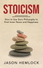 Stoicism: How to Use Stoic Philosophy to Find Inner Peace and Happiness Cover Image
