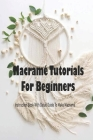 Macramé Tutorials For Beginners: Instruction Book With Detail Guide To Make Macramé Macramé Projects Cover Image
