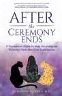 After the Ceremony Ends: A Companion Guide to Help You Integrate Visionary Plant Medicine Experiences Cover Image