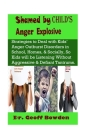 Shamed by Child's Anger Explosive: Strategies To Deal With Kids' Anger Outburst Disorders in Schools, Homes, And Socially, So Kids Will Be Listening W Cover Image