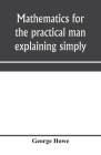 Mathematics for the practical man explaining simply and quickly all the elements of algebra, geometry, trigonometry, logarithms, coördinate geom Cover Image