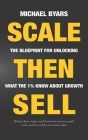 Scale Then Sell: The Blueprint for Unlocking What The 1% Know About Growth Cover Image