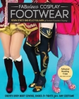 Fabulous Cosplay Footwear: Create Easy Boot Covers, Shoes & Tights for Any Costume Cover Image